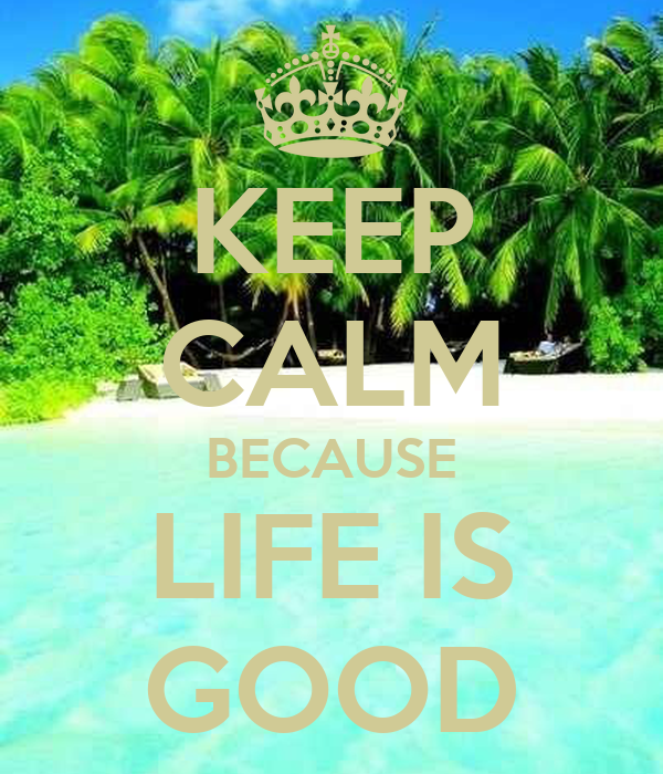 KEEP CALM BECAUSE LIFE IS GOOD