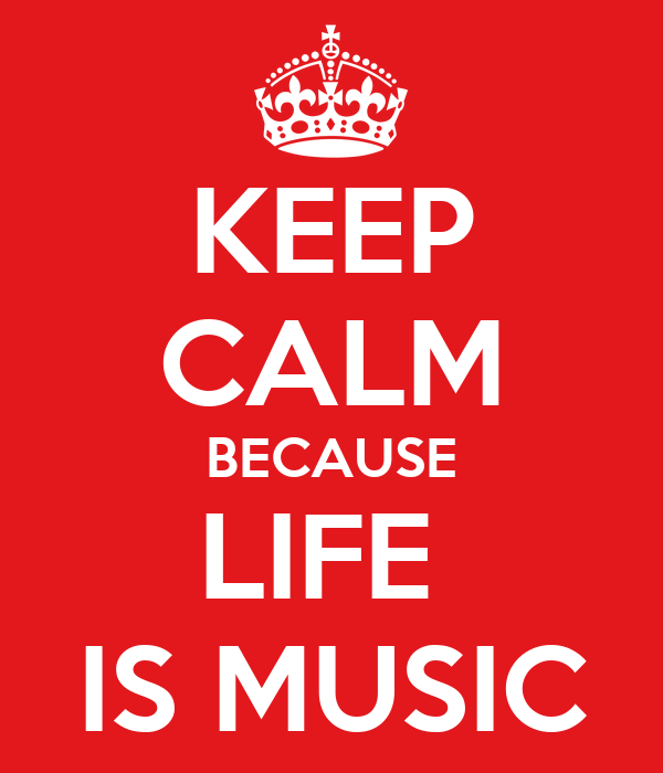 KEEP CALM BECAUSE LIFE  IS MUSIC