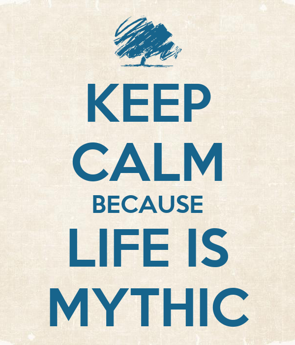 KEEP CALM BECAUSE LIFE IS MYTHIC