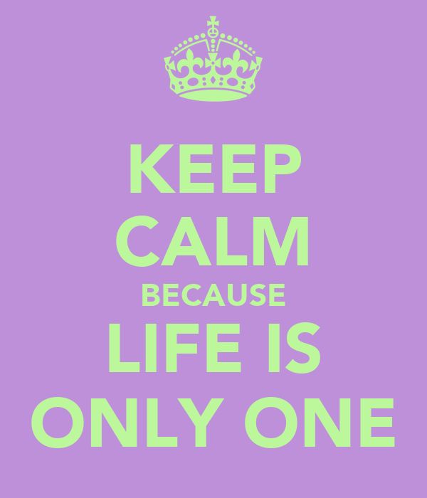 KEEP CALM BECAUSE LIFE IS ONLY ONE