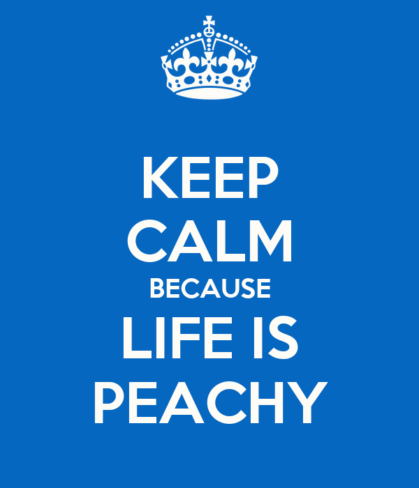 KEEP CALM BECAUSE LIFE IS PEACHY