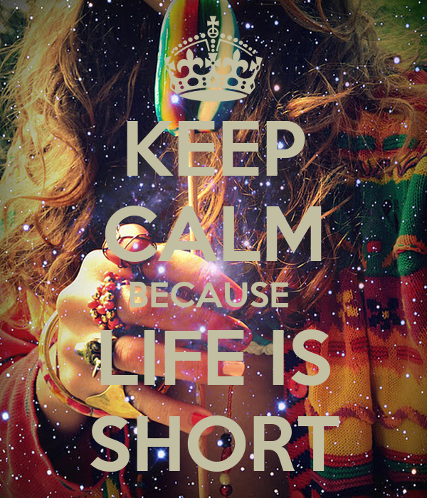 KEEP CALM BECAUSE  LIFE IS SHORT