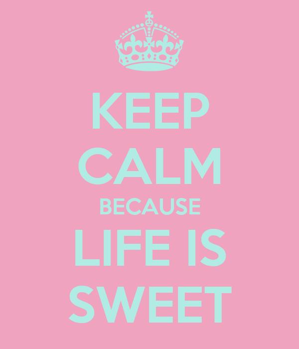 KEEP CALM BECAUSE LIFE IS SWEET