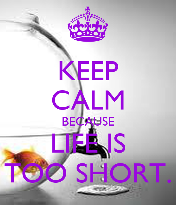 KEEP CALM BECAUSE LIFE IS TOO SHORT.