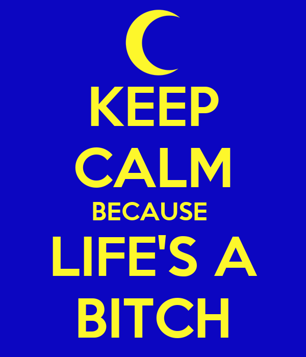 KEEP CALM BECAUSE  LIFE'S A BITCH