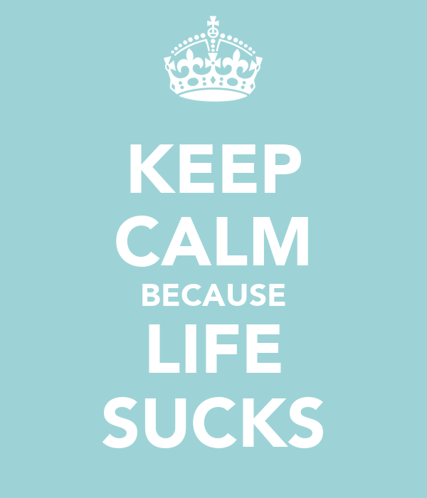 KEEP CALM BECAUSE LIFE SUCKS