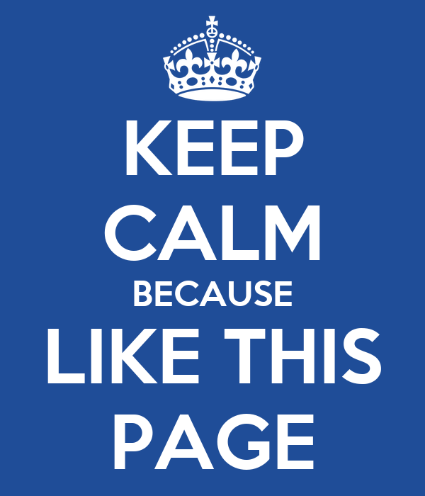 KEEP CALM BECAUSE LIKE THIS PAGE
