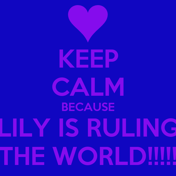 KEEP CALM BECAUSE LILY IS RULING THE WORLD!!!!!
