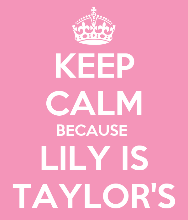 KEEP CALM BECAUSE  LILY IS TAYLOR'S