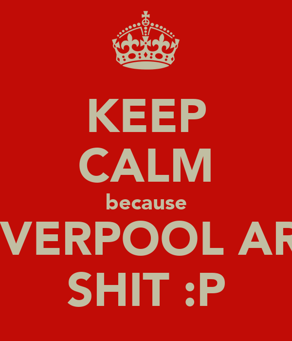 KEEP CALM because LIVERPOOL ARE SHIT :P