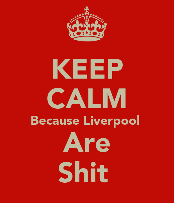 KEEP CALM Because Liverpool  Are Shit