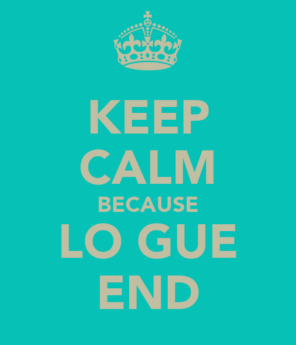 KEEP CALM BECAUSE LO GUE END