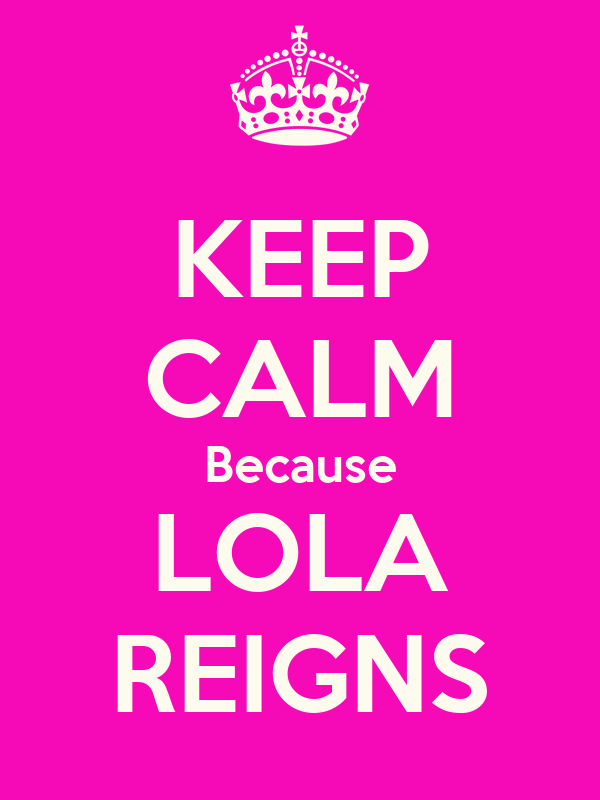 KEEP CALM Because LOLA REIGNS