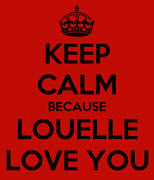 KEEP CALM BECAUSE LOUELLE LOVE YOU