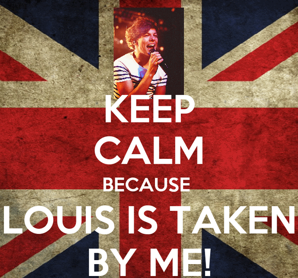 KEEP CALM BECAUSE  LOUIS IS TAKEN BY ME!
