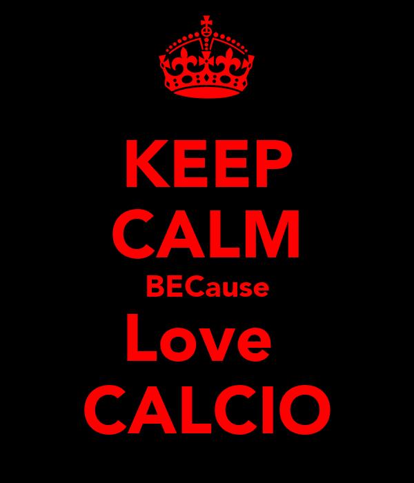 KEEP CALM BECause Love  CALCIO