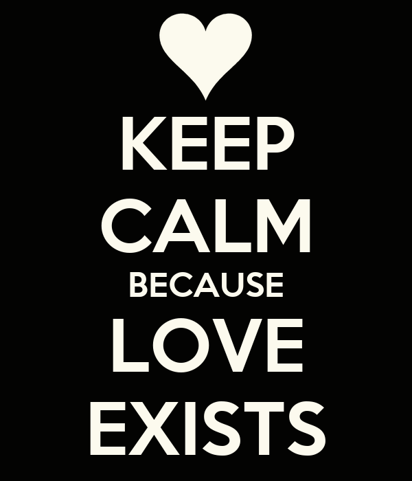 KEEP CALM BECAUSE LOVE EXISTS
