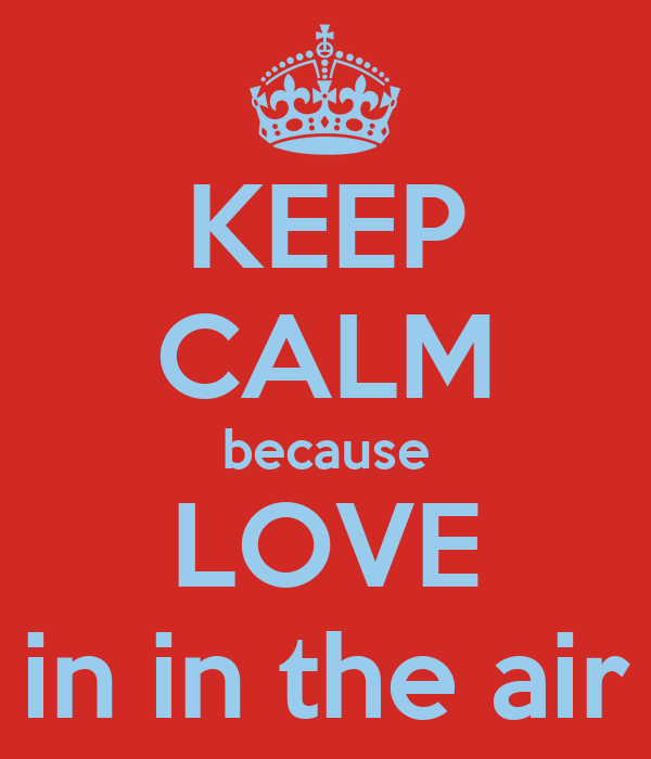 KEEP CALM because LOVE in in the air