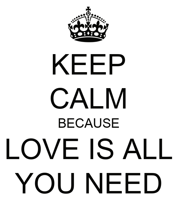 KEEP CALM BECAUSE LOVE IS ALL YOU NEED