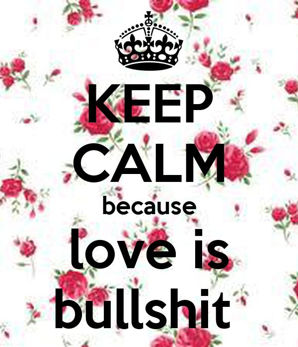 KEEP CALM because love is bullshit