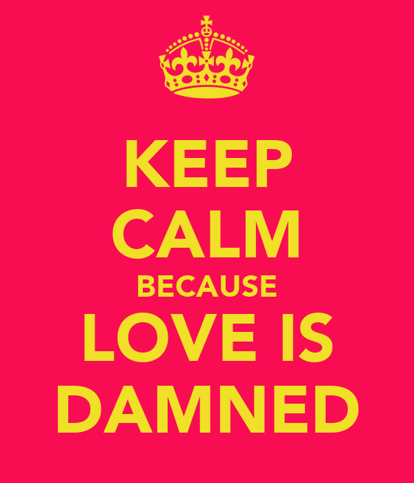 KEEP CALM BECAUSE LOVE IS DAMNED