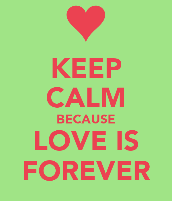 KEEP CALM BECAUSE LOVE IS FOREVER
