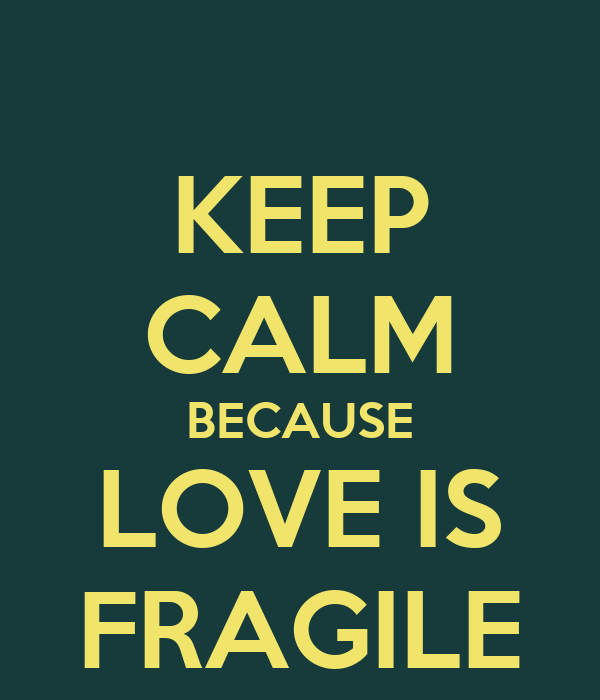 KEEP CALM BECAUSE LOVE IS FRAGILE
