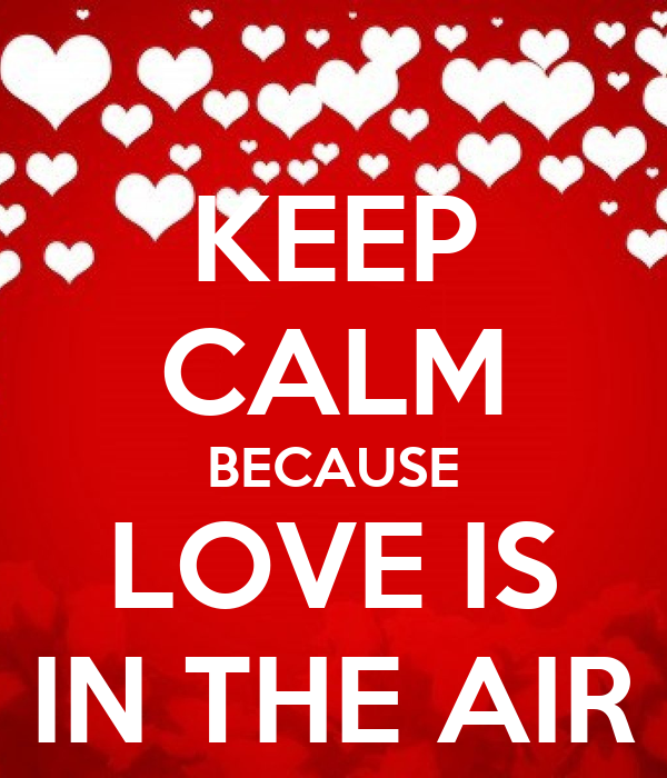 KEEP CALM BECAUSE LOVE IS IN THE AIR