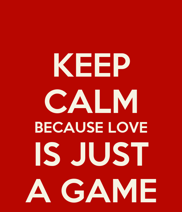 KEEP CALM BECAUSE LOVE IS JUST A GAME