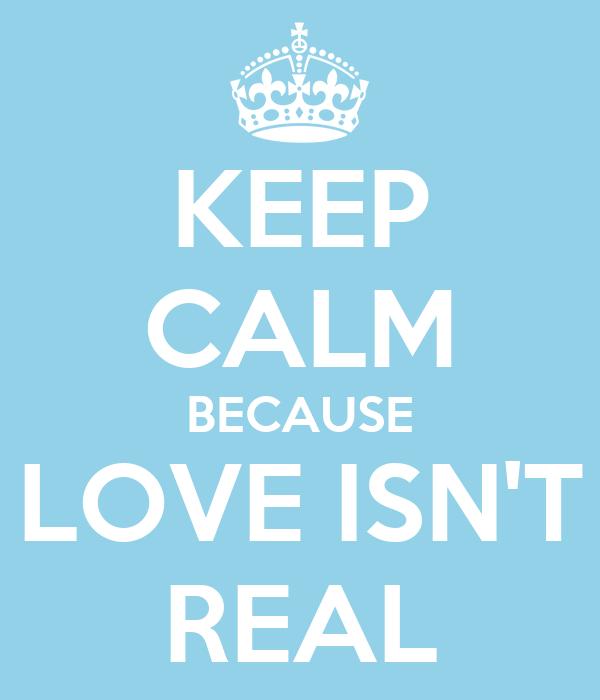 KEEP CALM BECAUSE LOVE ISN'T REAL