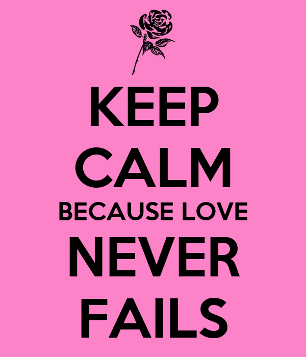 KEEP CALM BECAUSE LOVE NEVER FAILS