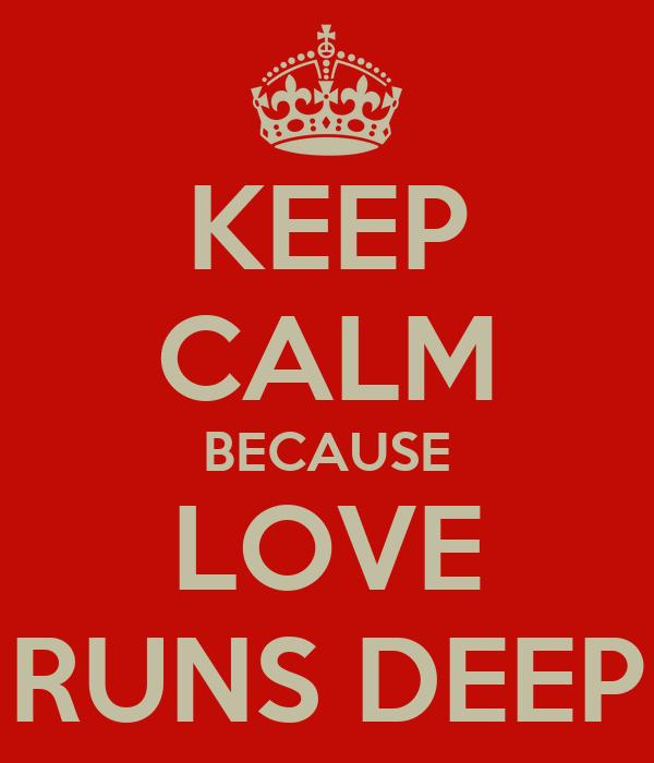 KEEP CALM BECAUSE LOVE RUNS DEEP