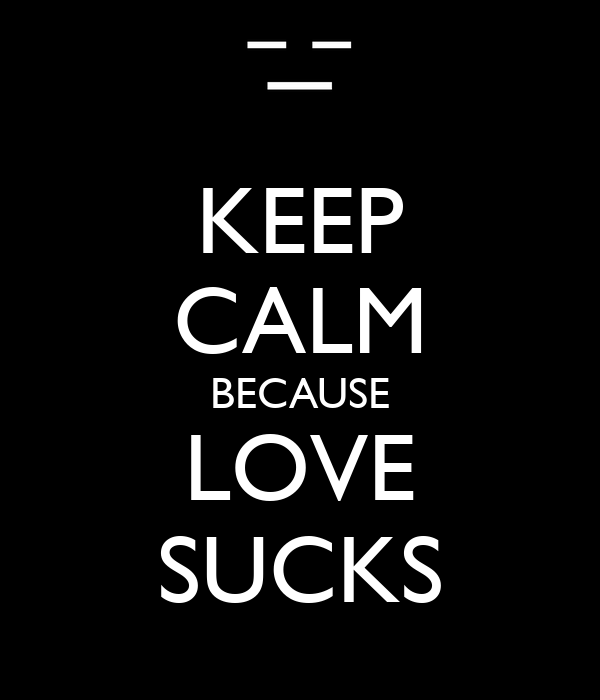 KEEP CALM BECAUSE LOVE SUCKS