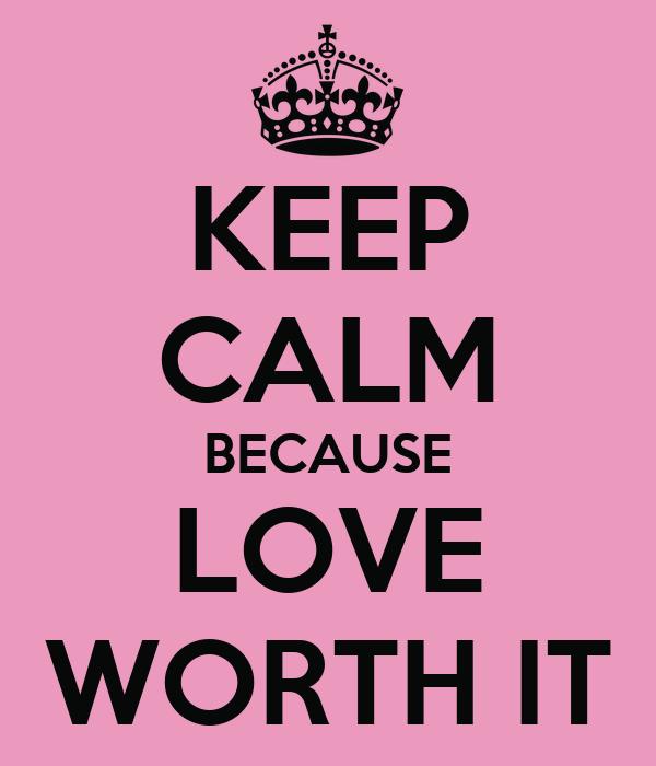 KEEP CALM BECAUSE LOVE WORTH IT