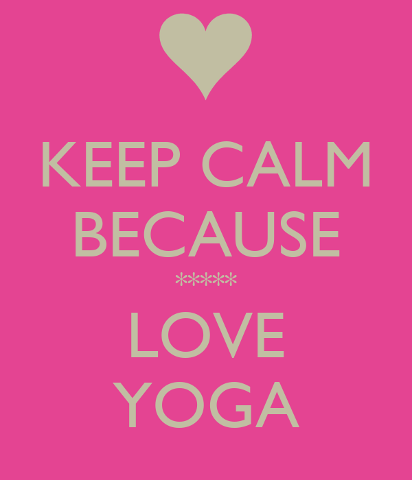 KEEP CALM BECAUSE ***** LOVE YOGA