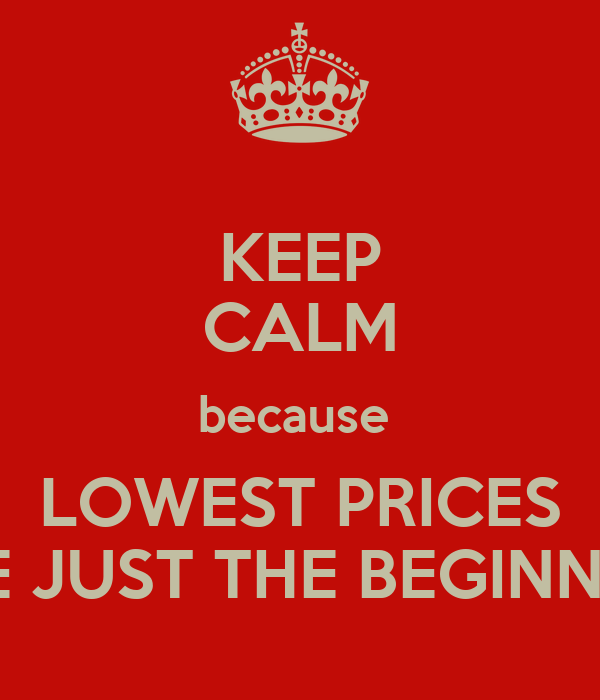 KEEP CALM because  LOWEST PRICES ARE JUST THE BEGINNING