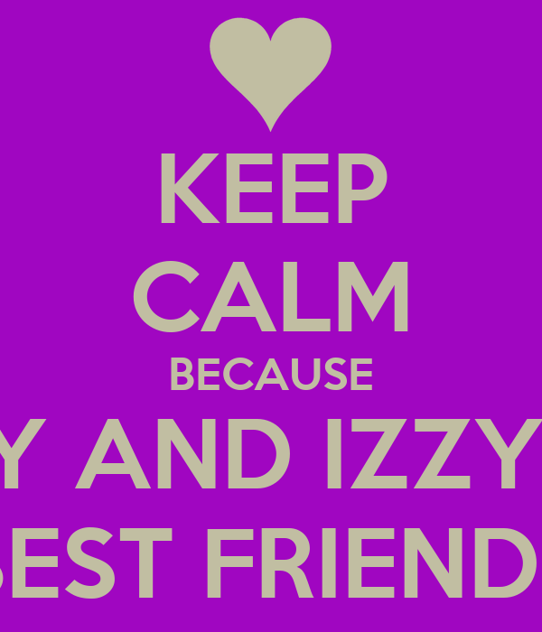 KEEP CALM BECAUSE LUCY AND IZZY ARE BEST FRIENDS