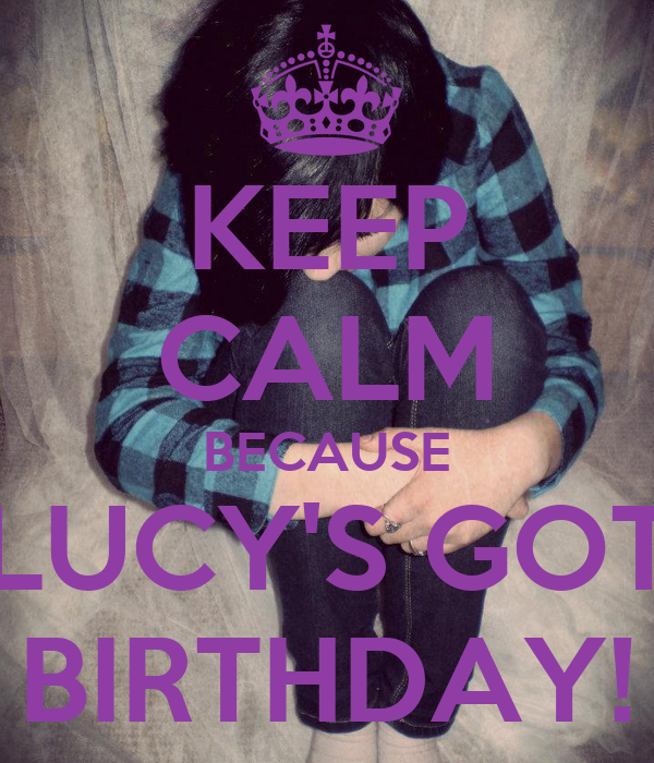 KEEP CALM BECAUSE LUCY'S GOT BIRTHDAY!