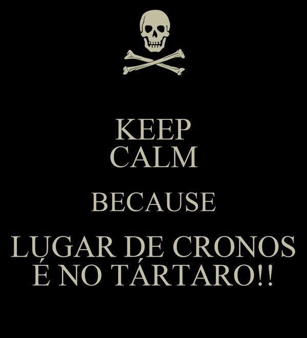 KEEP CALM BECAUSE LUGAR DE CRONOS É NO TÁRTARO!!