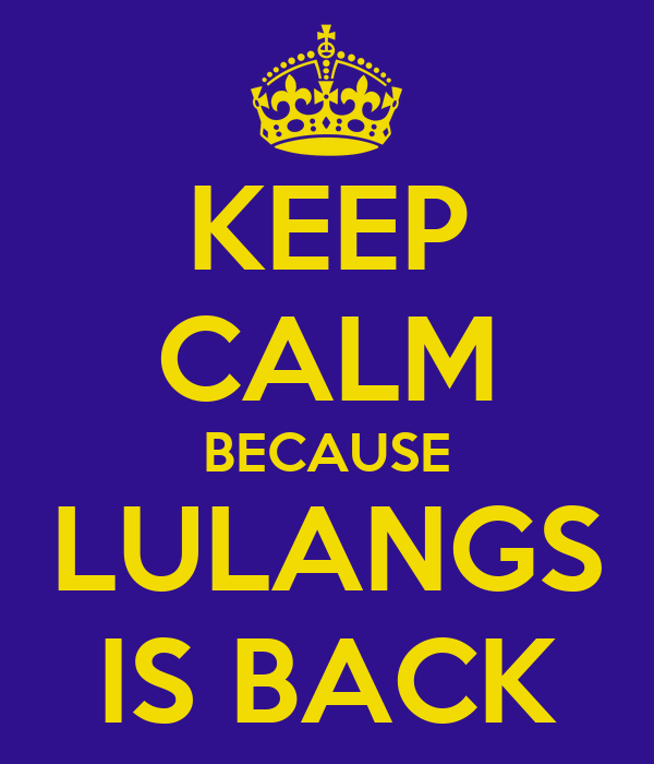 KEEP CALM BECAUSE LULANGS IS BACK