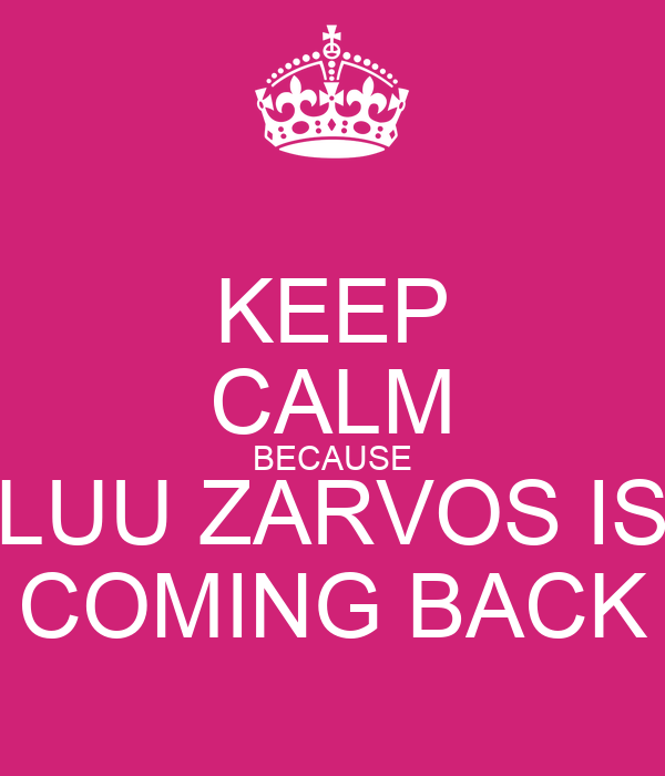KEEP CALM BECAUSE LUU ZARVOS IS COMING BACK