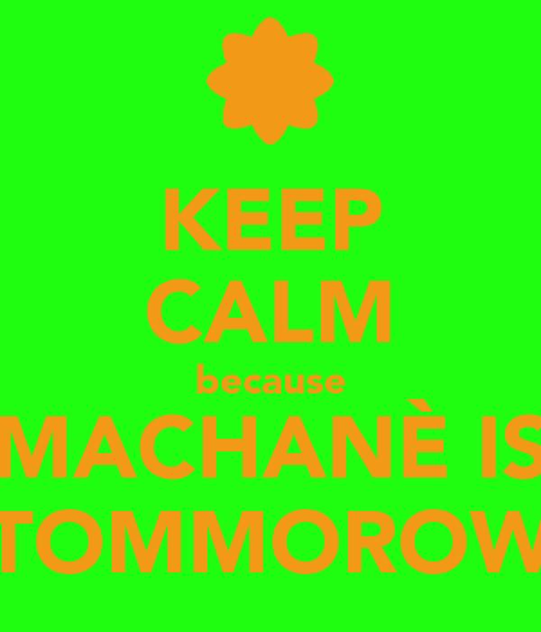 KEEP CALM because MACHANÈ IS TOMMOROW