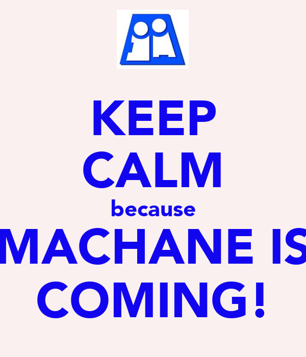 KEEP CALM because MACHANE IS COMING!