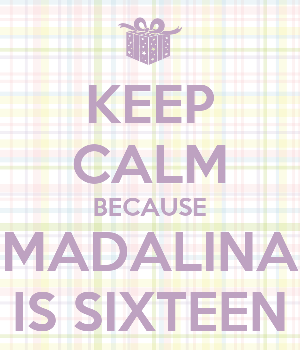 KEEP CALM BECAUSE MADALINA IS SIXTEEN