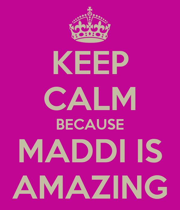 KEEP CALM BECAUSE MADDI IS AMAZING