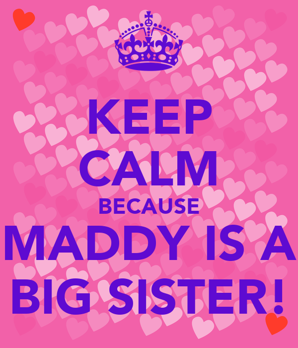KEEP CALM BECAUSE MADDY IS A BIG SISTER!
