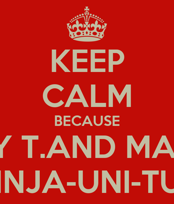 KEEP CALM BECAUSE MADDY T.AND MADDIE F. ARE NINJA-UNI-TURTLES