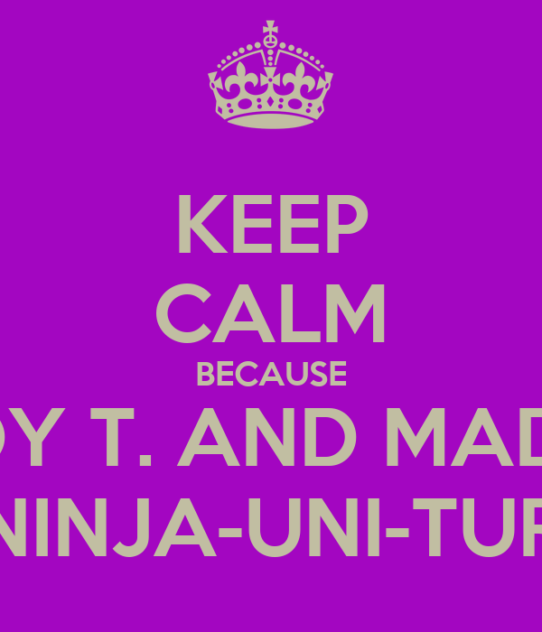 KEEP CALM BECAUSE MADDY T. AND MADDIE F. ARE NINJA-UNI-TURTLES