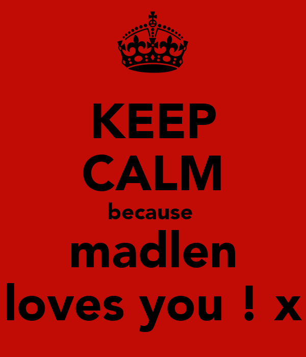 KEEP CALM because  madlen loves you ! x