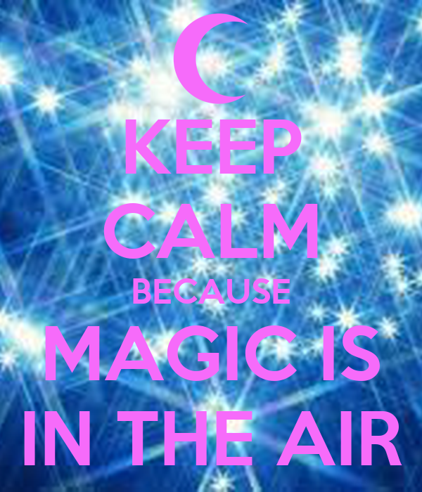 KEEP CALM BECAUSE MAGIC IS IN THE AIR